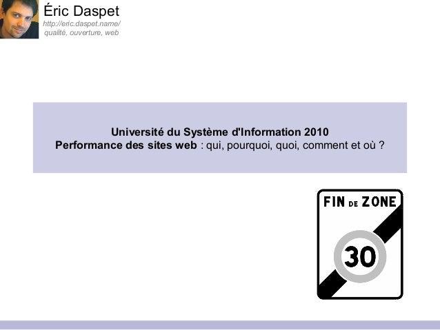 Université du Système d'Information 2010 Performance des sites web : qui, pourquoi, quoi, comment et où ? Éric Daspet http...