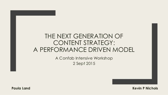 THE NEXT GENERATION OF CONTENT STRATEGY: A PERFORMANCE DRIVEN MODEL A Confab Intensive Workshop 2 Sept 2015 Paula Land Kev...