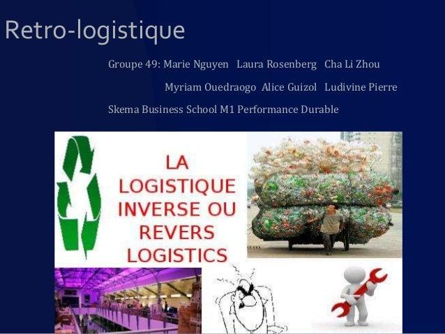 Retro-logistique Groupe 49: Marie Nguyen Laura Rosenberg Cha Li Zhou Myriam Ouedraogo Alice Guizol Ludivine Pierre Skema B...