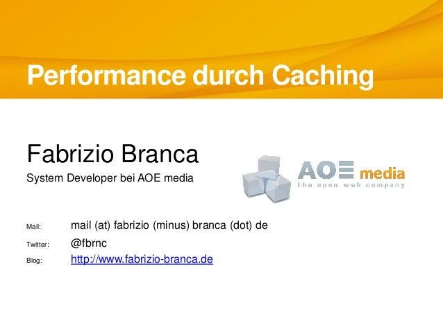 Performance durch CachingFabrizio BrancaSystem Developer bei AOE mediaMail: mail (at) fabrizio (minus) branca (dot) deTwit...