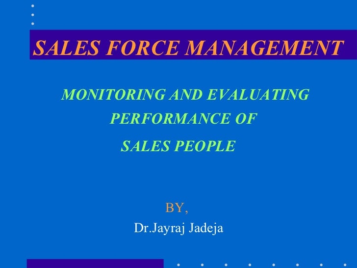 SALES FORCE MANAGEMENT <ul><li>MONITORING AND EVALUATING PERFORMANCE OF  </li></ul><ul><li>SALES PEOPLE </li></ul><ul><li>...