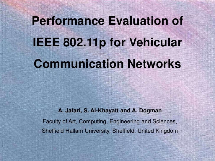 Performance Evaluation ofIEEE 802.11p for VehicularCommunication Networks       A. Jafari, S. Al-Khayatt and A. Dogman Fac...