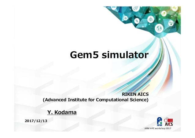 Gem5 simulator RIKEN AICS (Advanced Institute for Computational Science) 2017/12/13 Y. Kodama ARM HPC workshop 2017