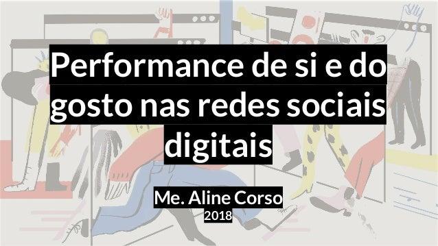 Performance de si e do gosto nas redes sociais digitais Me. Aline Corso 2018