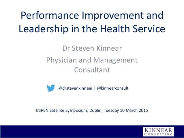 Performance Improvement and Leadership in the Health Service Dr Steven Kinnear Physician and Management Consultant IrSPEN ...