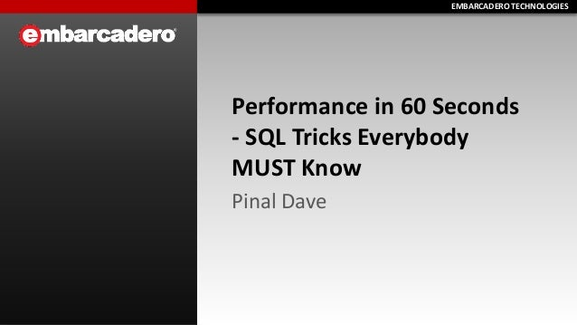 EMBARCADERO TECHNOLOGIESEMBARCADERO TECHNOLOGIES Performance in 60 Seconds - SQL Tricks Everybody MUST Know Pinal Dave