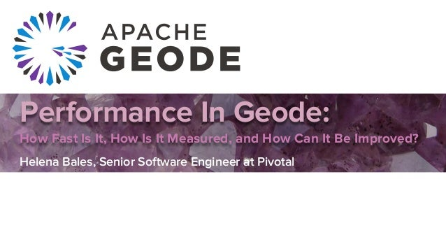 Performance In Geode: How Fast Is It, How Is It Measured, and How Can It Be Improved? Helena Bales, Senior Software Engine...