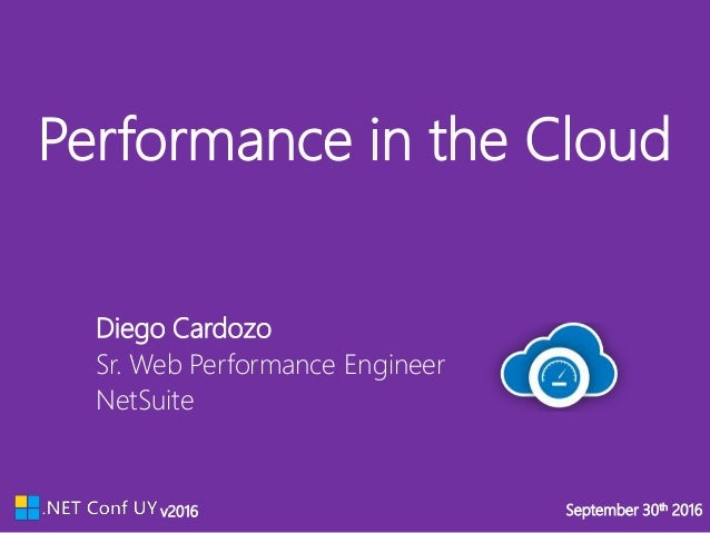 v2016 September 30th 2016v2016 September 30th 2016 Performance in the Cloud NetSuite Sr. Web Performance Engineer Diego Ca...