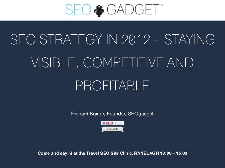 SEO STRATEGY IN 2012 – STAYING   VISIBLE, COMPETITIVE AND                     PROFITABLE                   Richard Baxter,...