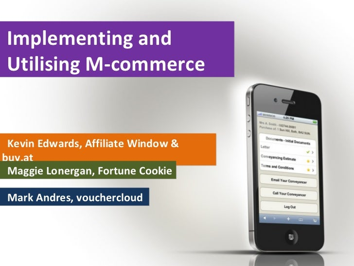 Implementing andUtilising M-commerce Kevin Edwards, Affiliate Window &buy.at Maggie Lonergan, Fortune Cookie Mark Andres, ...