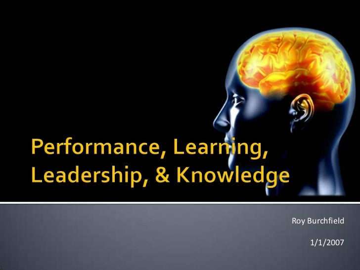 Performance, Learning, Leadership, & Knowledge<br />Roy Burchfield<br />1/1/2007<br />