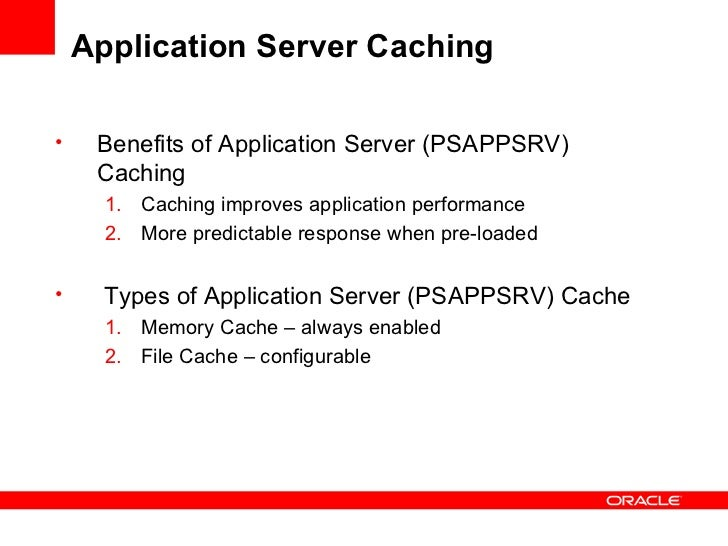 Application Server Caching  <ul><li>Benefits of Application Server (PSAPPSRV) Caching </li></ul><ul><ul><li>Caching improv...