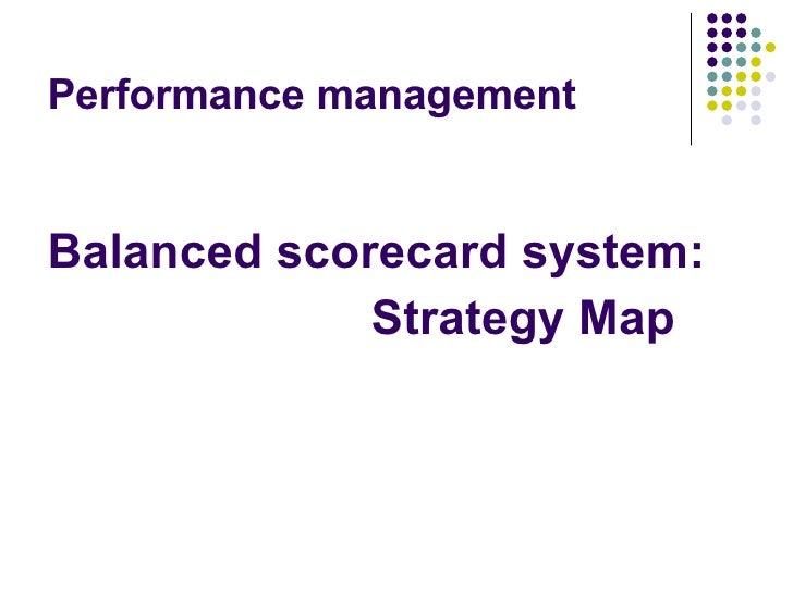 Performance management <ul><li>Balanced scorecard   system:  </li></ul><ul><li>Strategy Map </li></ul>