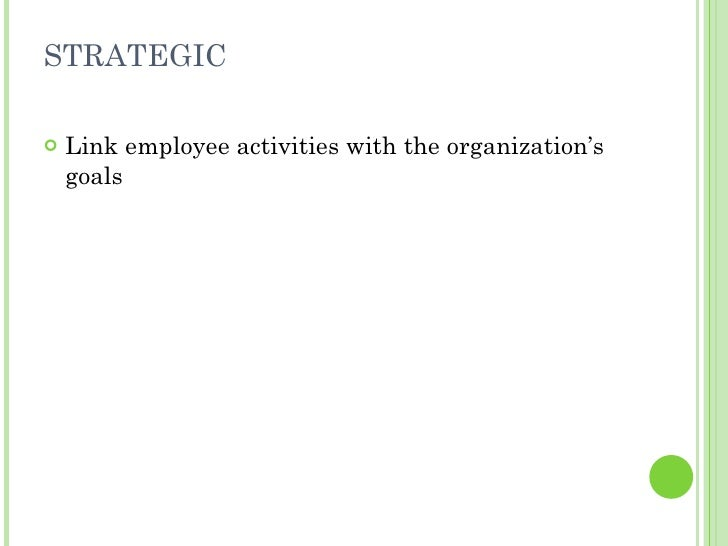 STRATEGIC <ul><li>Link employee activities with the organization's goals </li></ul>