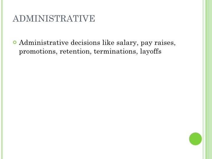 ADMINISTRATIVE <ul><li>Administrative decisions like salary, pay raises, promotions, retention, terminations, layoffs </li...