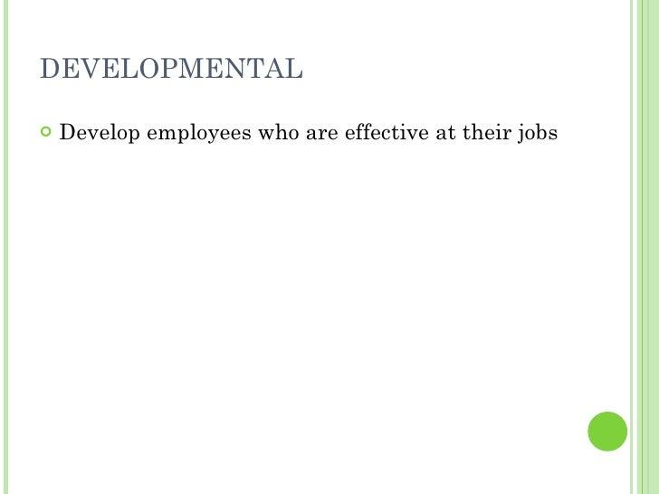 DEVELOPMENTAL <ul><li>Develop employees who are effective at their jobs </li></ul>