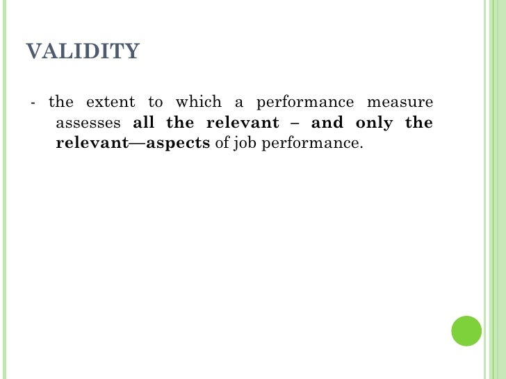 VALIDITY <ul><li>- the extent to which a performance measure assesses  all the relevant – and only the relevant—aspects  o...