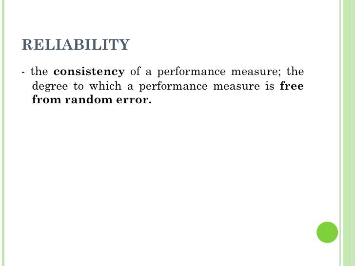 RELIABILITY <ul><li>- the  consistency  of a performance measure; the degree to which a performance measure is  free from ...