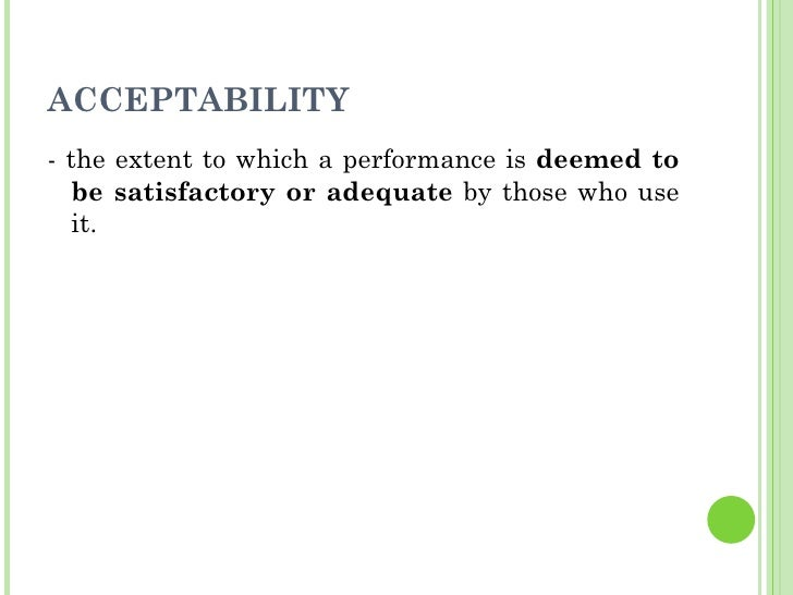 ACCEPTABILITY <ul><li>- the extent to which a performance is  deemed to be satisfactory or adequate  by those who use it. ...