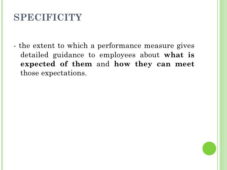 SPECIFICITY <ul><li>- the extent to which a performance measure gives detailed guidance to employees about  what is expect...