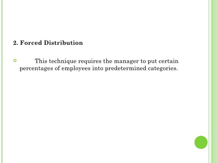 <ul><li>2. Forced Distribution </li></ul><ul><li>This technique requires the manager to put certain percentages of employe...