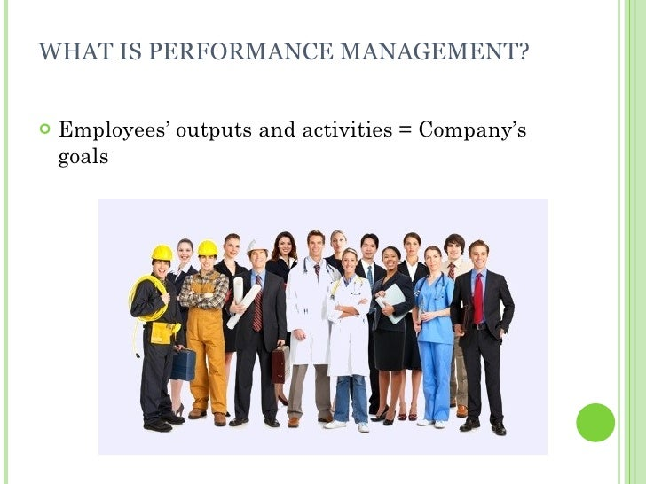 WHAT IS PERFORMANCE MANAGEMENT? <ul><li>Employees' outputs and activities = Company's goals </li></ul>