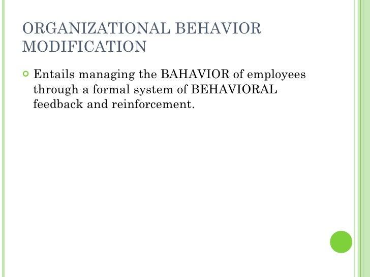 ORGANIZATIONAL BEHAVIOR MODIFICATION <ul><li>Entails managing the BAHAVIOR of employees through a formal system of BEHAVIO...