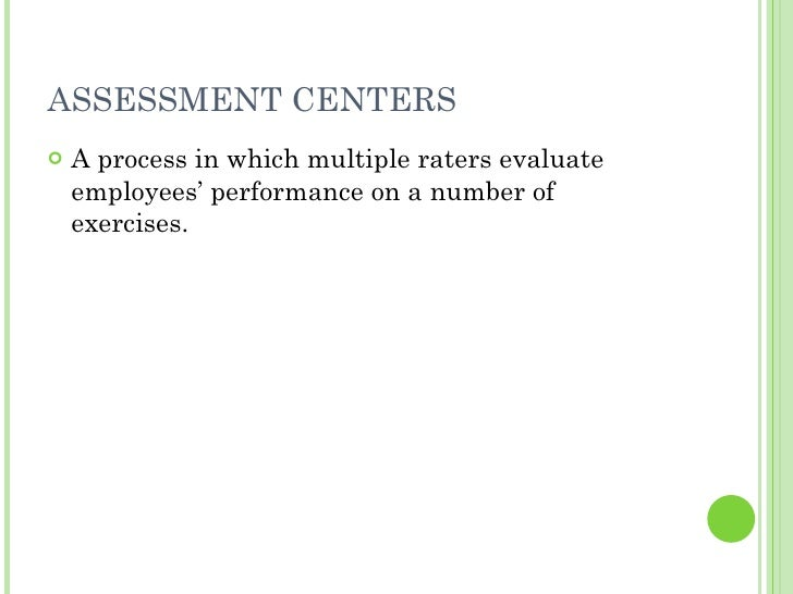 ASSESSMENT CENTERS <ul><li>A process in which multiple raters evaluate employees' performance on a number of exercises. </...
