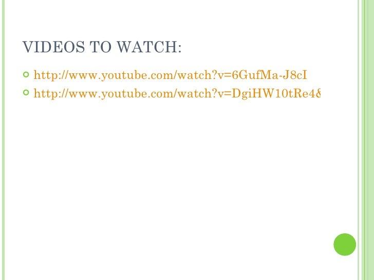 VIDEOS TO WATCH: <ul><li>http://www.youtube.com/watch?v=6GufMa-J8cI </li></ul><ul><li>http://www.youtube.com/watch?v=DgiHW...