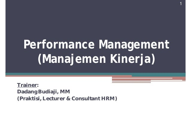 1  Performance Management    (Manajemen Kinerja)Trainer:Dadang Budiaji, MM(Praktisi, Lecturer & Consultant HRM)