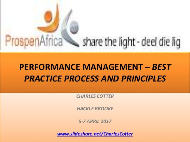 PERFORMANCE MANAGEMENT – BEST PRACTICE PROCESS AND PRINCIPLES CHARLES COTTER HACKLE BROOKE 5-7 APRIL 2017 www.slideshare.n...