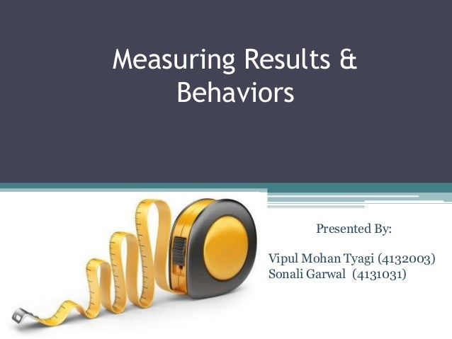 Measuring Results & Behaviors Presented By: Vipul Mohan Tyagi (4132003) Sonali Garwal (4131031)
