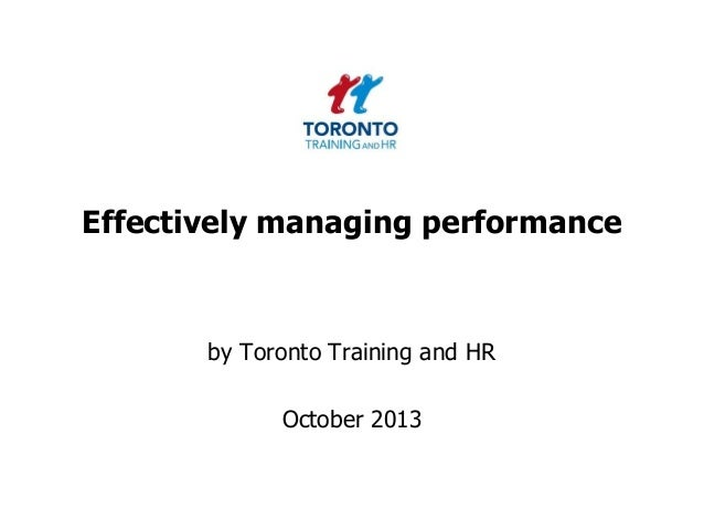 Effectively managing performance  by Toronto Training and HR  October 2013