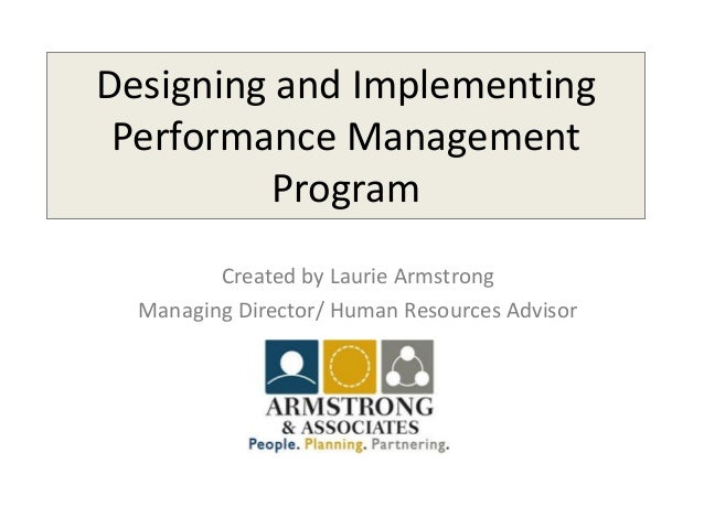 Designing and Implementing Performance Management Program Created by Laurie Armstrong Managing Director/ Human Resources A...