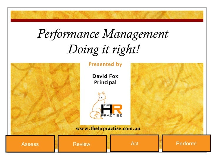 Presented by David Fox Principal Performance Management Doing it right! Review  Act Perform! Assess www.thehrpractise.com.au