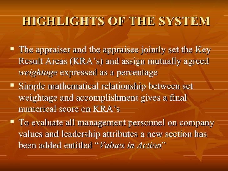 HIGHLIGHTS OF THE SYSTEM   The appraiser and the appraisee jointly set the Key    Result Areas (KRA's) and assign mutuall...