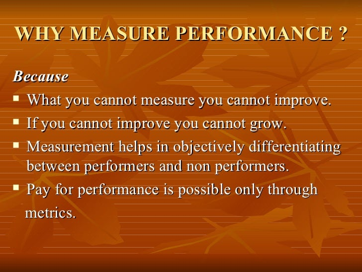 WHY MEASURE PERFORMANCE ?Because What you cannot measure you cannot improve. If you cannot improve you cannot grow. Mea...