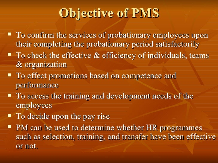 Objective of PMS   To confirm the services of probationary employees upon    their completing the probationary period sat...