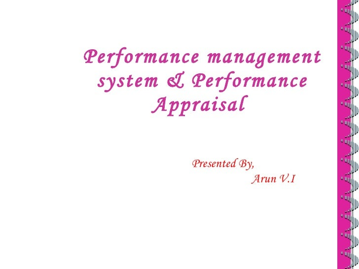 Performance management system & Performance Appraisal  Presented By, Arun V.I