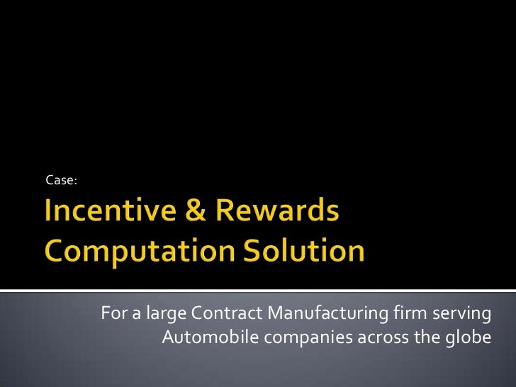Incentive & Rewards Computation Solution<br />Case:<br />For a large Contract Manufacturing firm serving Automobile compan...
