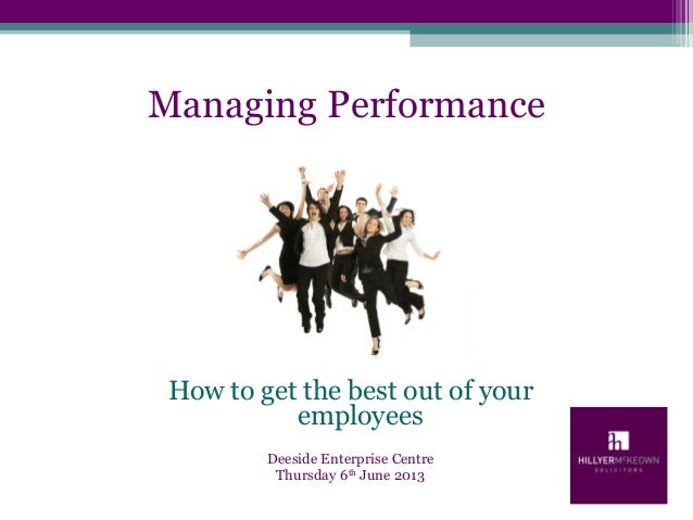 Managing PerformanceHow to get the best out of youremployeesDeeside Enterprise CentreThursday 6thJune 2013