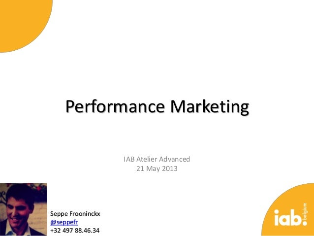 Performance MarketingIAB Atelier Advanced21 May 2013Seppe Frooninckx@seppefr+32 497 88.46.34