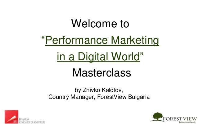 """Welcome to """"Performance Marketing in a Digital World"""" Masterclass by Zhivko Kalotov, Country Manager, ForestView Bulgaria"""