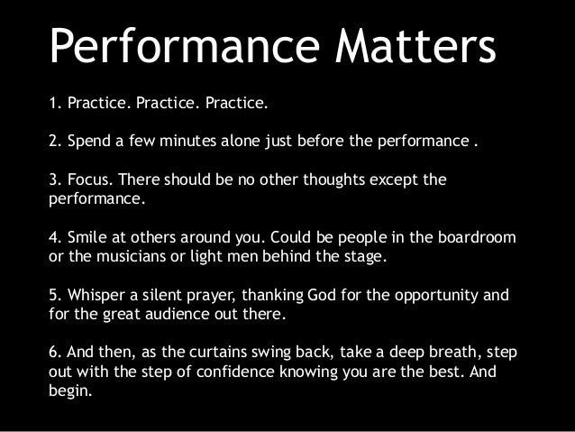 Performance Matters 1. Practice. Practice. Practice. 2. Spend a few minutes alone just before the performance . 3. Focus. ...