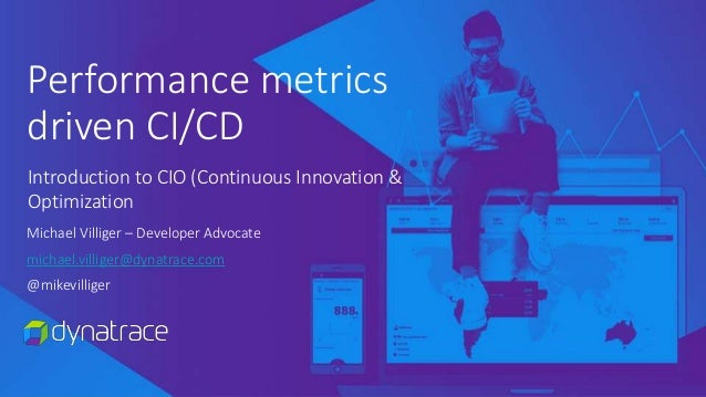 Performance metrics driven CI/CD Michael Villiger – Developer Advocate michael.villiger@dynatrace.com @mikevilliger Introd...