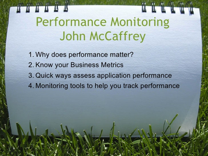 Performance Monitoring       John McCaffrey 1. Why does performance matter? 2. Know your Business Metrics 3. Quick ways as...