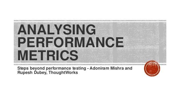 ANALYSING PERFORMANCE METRICS Steps beyond performance testing - Adoniram Mishra and Rupesh Dubey, ThoughtWorks