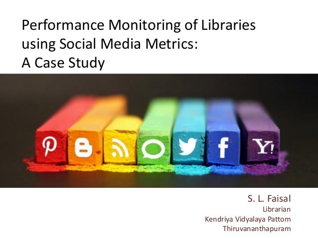 Performance Monitoring of Libraries using Social Media Metrics: A Case Study S. L. Faisal Librarian Kendriya Vidyalaya Pat...