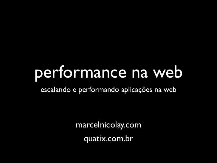 performance na webescalando e performando aplicações na web          marcelnicolay.com             quatix.com.br