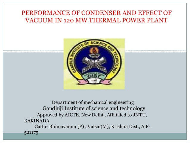 PERFORMANCE OF CONDENSER AND EFFECT OF VACUUM IN 120 MW THERMAL POWER PLANT Department of mechanical engineering Gandhiji ...